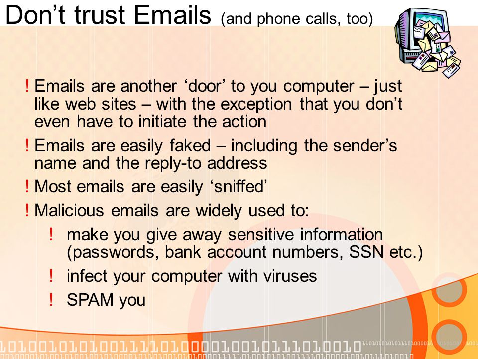 Dont trust Emails (and phone calls, too) !Emails are another door to you computer – just like web sites – with the exception that you dont even have to initiate the action !Emails are easily faked – including the senders name and the reply-to address !Most emails are easily sniffed !Malicious emails are widely used to: !make you give away sensitive information (passwords, bank account numbers, SSN etc.) !infect your computer with viruses !SPAM you