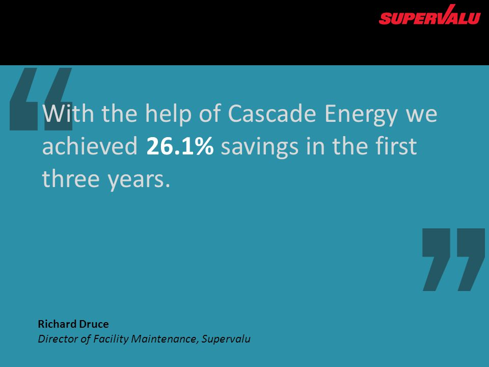 With the help of Cascade Energy we achieved 26.1% savings in the first three years. 1st Richard Druce Director of Facility Maintenance, Supervalu