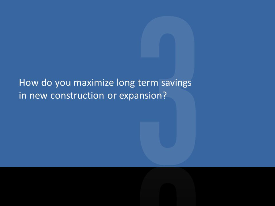How do you maximize long term savings in new construction or expansion
