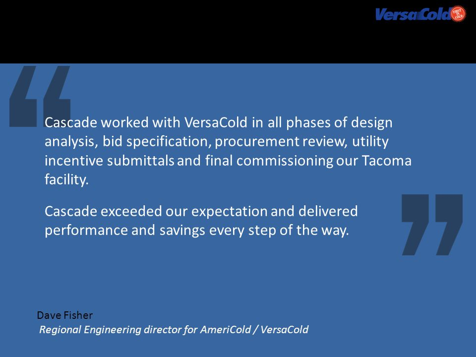 Dave Fisher Regional Engineering director for AmeriCold / VersaCold Cascade worked with VersaCold in all phases of design analysis, bid specification, procurement review, utility incentive submittals and final commissioning our Tacoma facility.