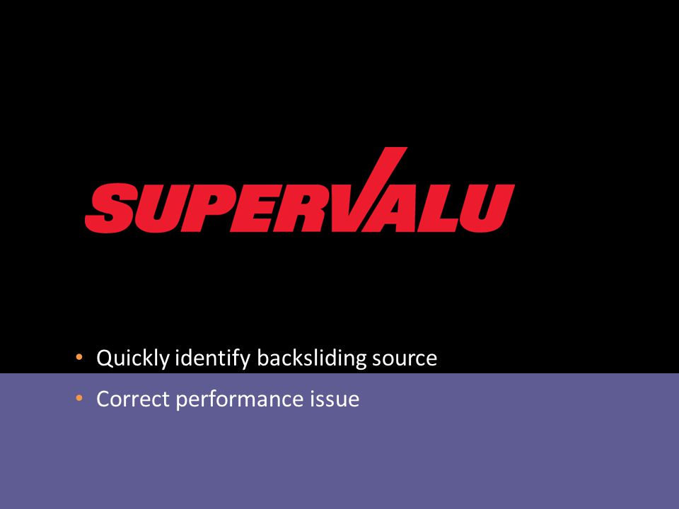 Quickly identify backsliding source Correct performance issue Cascades tools helped SuperValu