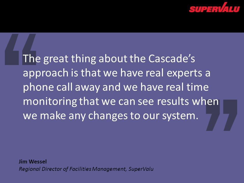 Jim Wessel Regional Director of Facilities Management, SuperValu The great thing about the Cascades approach is that we have real experts a phone call away and we have real time monitoring that we can see results when we make any changes to our system.