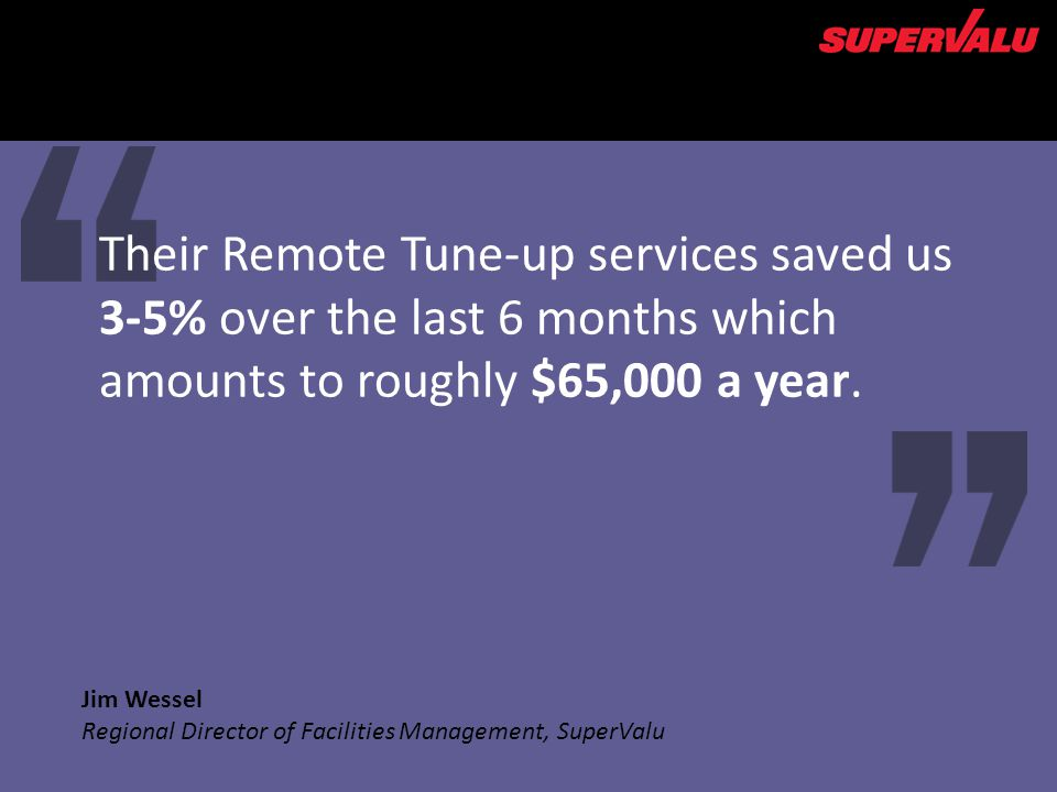 Jim Wessel Regional Director of Facilities Management, SuperValu Their Remote Tune-up services saved us 3-5% over the last 6 months which amounts to roughly $65,000 a year.