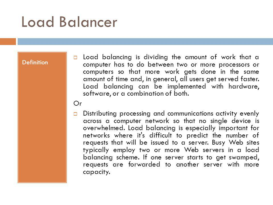 Load Balancer Definition Load balancing is dividing the amount of work that a computer has to do between two or more processors or computers so that m