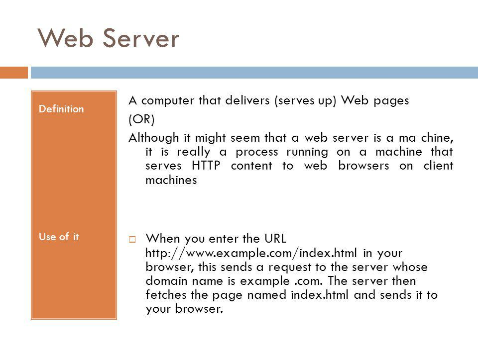 Web Server Definition Use of it A computer that delivers (serves up) Web pages (OR) Although it might seem that a web server is a ma chine, it is really a process running on a machine that serves HTTP content to web browsers on client machines When you enter the URL http://www.example.com/index.html in your browser, this sends a request to the server whose domain name is example.com.