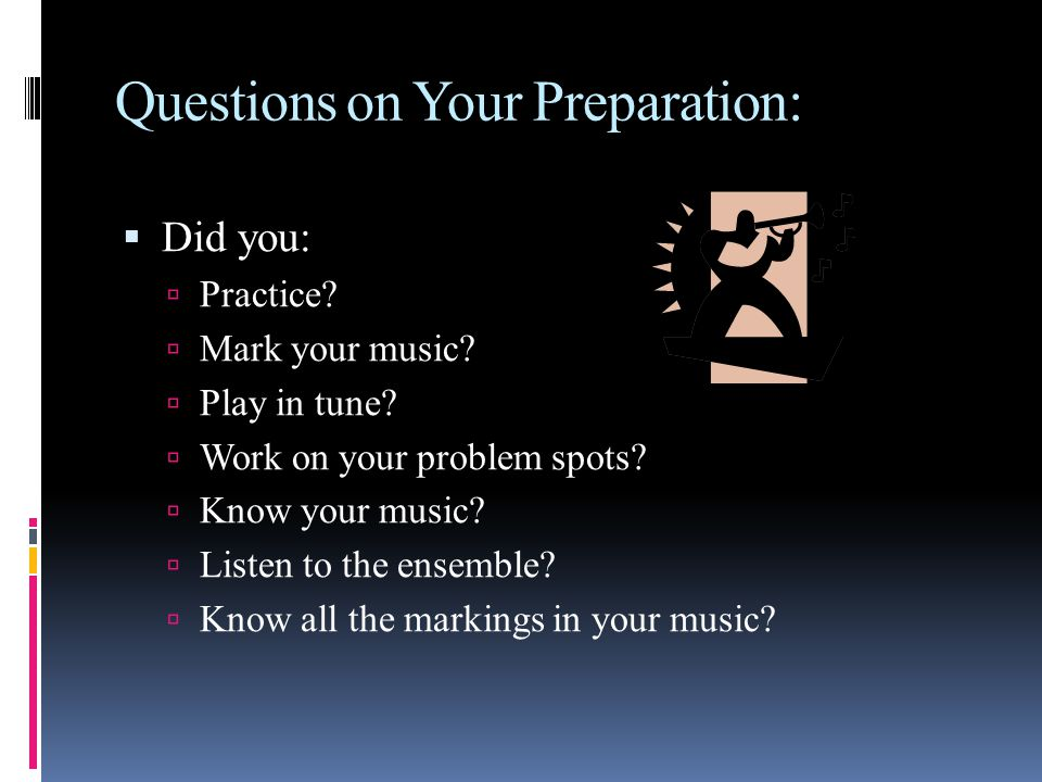 Questions on Your Preparation: Did you: Practice? Mark your music? Play in tune? Work on your problem spots? Know your music? Listen to the ensemble?