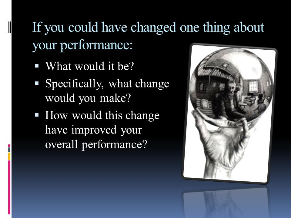 If you could have changed one thing about your performance: What would it be? Specifically, what change would you make? How would this change have imp