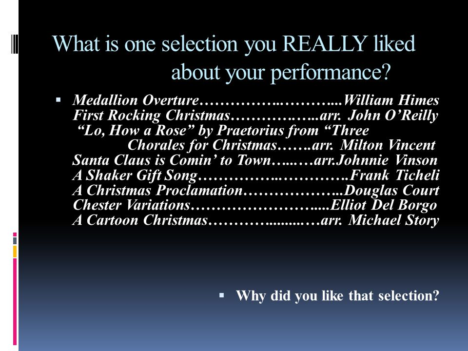 What is one selection you REALLY liked about your performance? Medallion Overture……………..………...William Himes First Rocking Christmas………….…..arr. John O