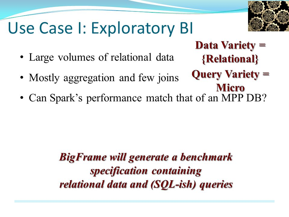 Use Case I: Exploratory BI Large volumes of relational data Mostly aggregation and few joins Can Sparks performance match that of an MPP DB?