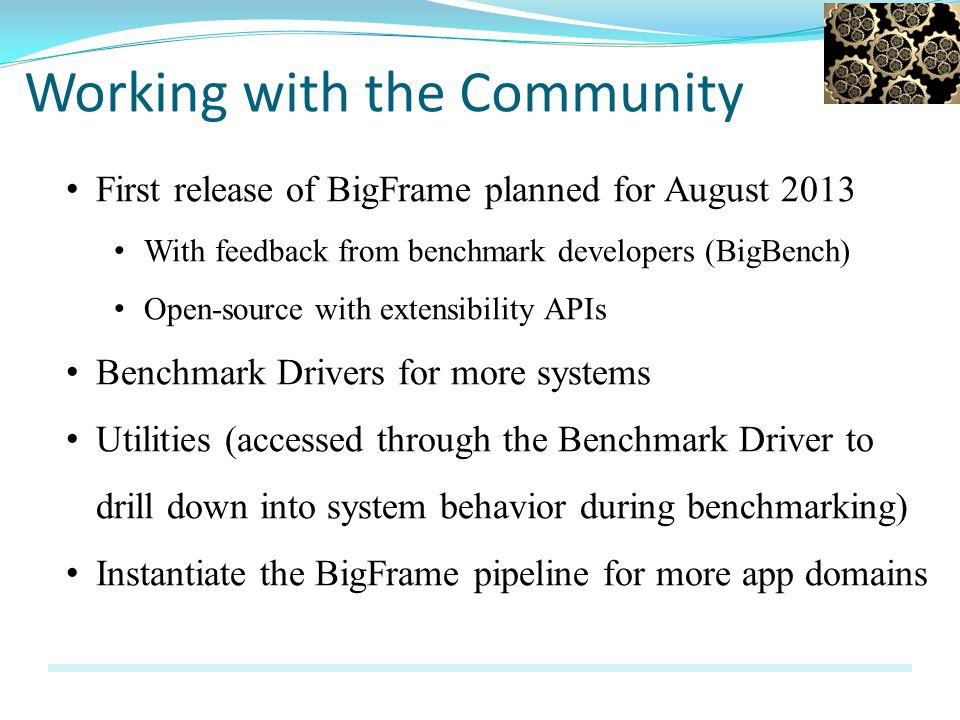 Working with the Community First release of BigFrame planned for August 2013 With feedback from benchmark developers (BigBench) Open-source with extensibility APIs Benchmark Drivers for more systems Utilities (accessed through the Benchmark Driver to drill down into system behavior during benchmarking) Instantiate the BigFrame pipeline for more app domains
