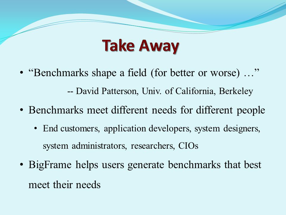 Benchmarks shape a field (for better or worse) … -- David Patterson, Univ.