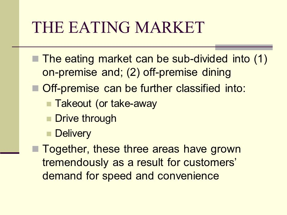 THE EATING MARKET The eating market can be sub-divided into (1) on-premise and; (2) off-premise dining Off-premise can be further classified into: Tak