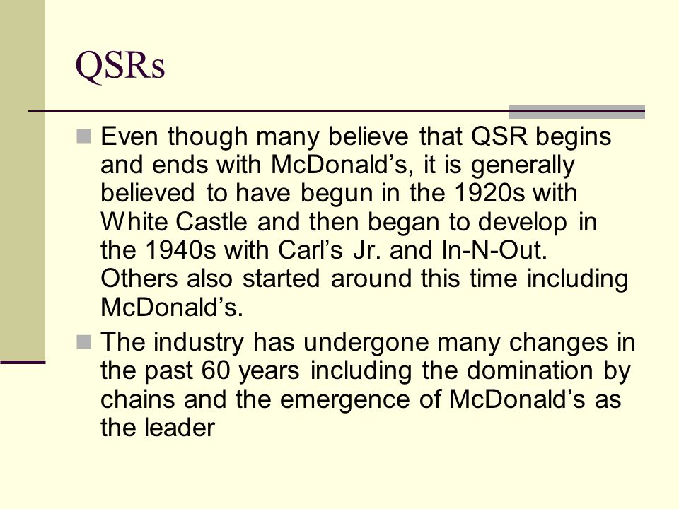 QSRs Even though many believe that QSR begins and ends with McDonalds, it is generally believed to have begun in the 1920s with White Castle and then