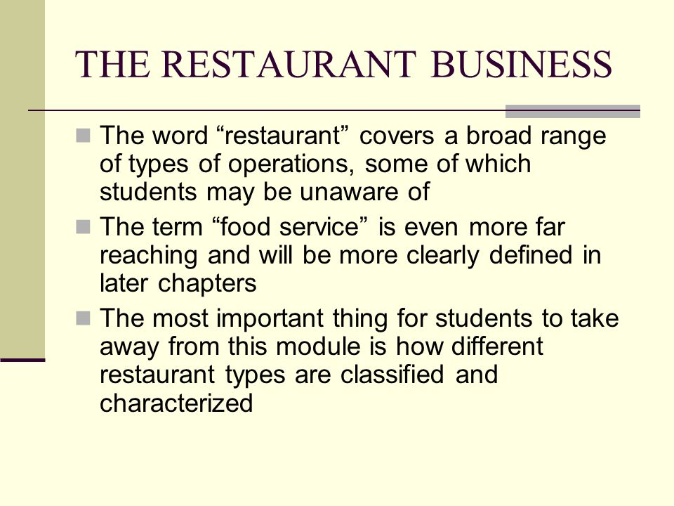 THE RESTAURANT BUSINESS The word restaurant covers a broad range of types of operations, some of which students may be unaware of The term food servic