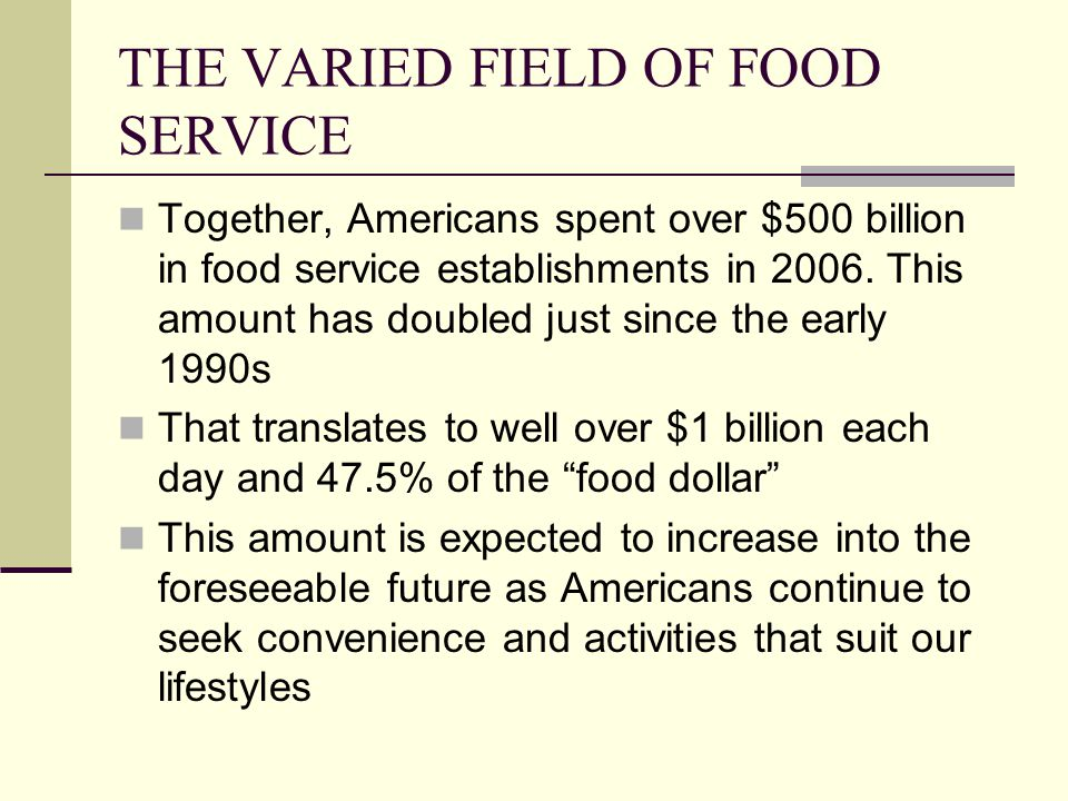THE VARIED FIELD OF FOOD SERVICE Together, Americans spent over $500 billion in food service establishments in 2006. This amount has doubled just sinc