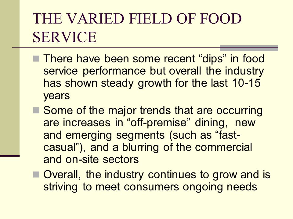 THE VARIED FIELD OF FOOD SERVICE Some segments of the industry with which you should be familiar include: Quick-service restaurants (QSR) Fast Casual Casual dining Fine dining Others include ice cream, coffee shops, food courts, etc.