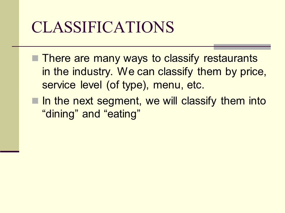 CLASSIFICATIONS There are many ways to classify restaurants in the industry. We can classify them by price, service level (of type), menu, etc. In the
