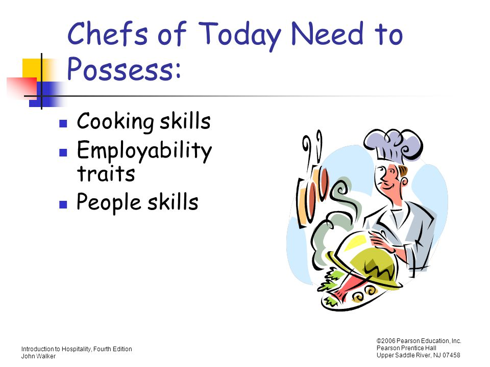 Introduction to Hospitality, Fourth Edition John Walker ©2006 Pearson Education, Inc. Pearson Prentice Hall Upper Saddle River, NJ 07458 Chefs of Toda