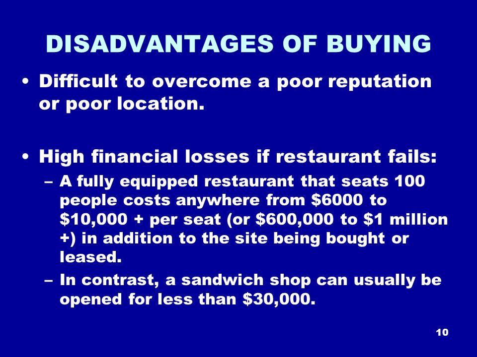 10 DISADVANTAGES OF BUYING Difficult to overcome a poor reputation or poor location.