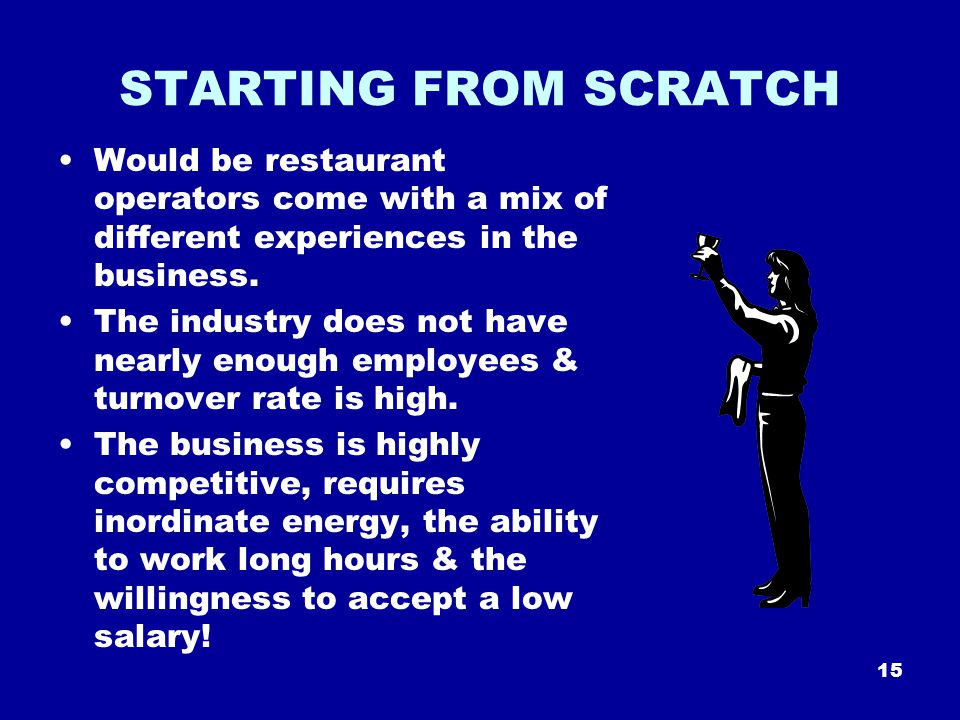 15 STARTING FROM SCRATCH Would be restaurant operators come with a mix of different experiences in the business.