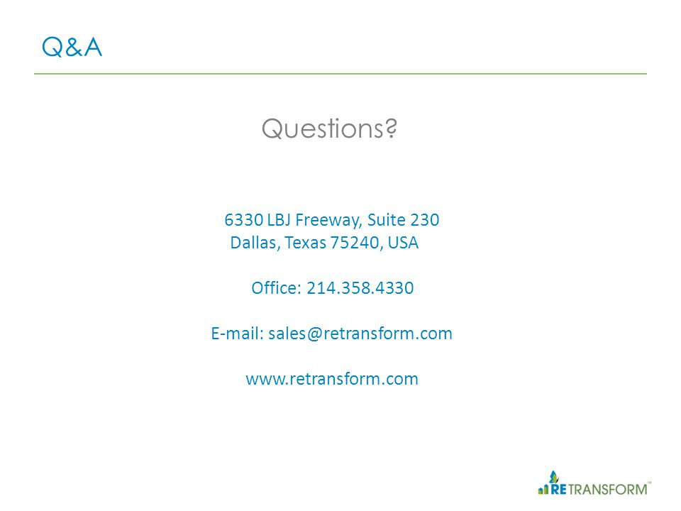 Questions? Q&A 6330 LBJ Freeway, Suite 230 Dallas, Texas 75240, USA Office: 214.358.4330 E-mail: sales@retransform.com www.retransform.com