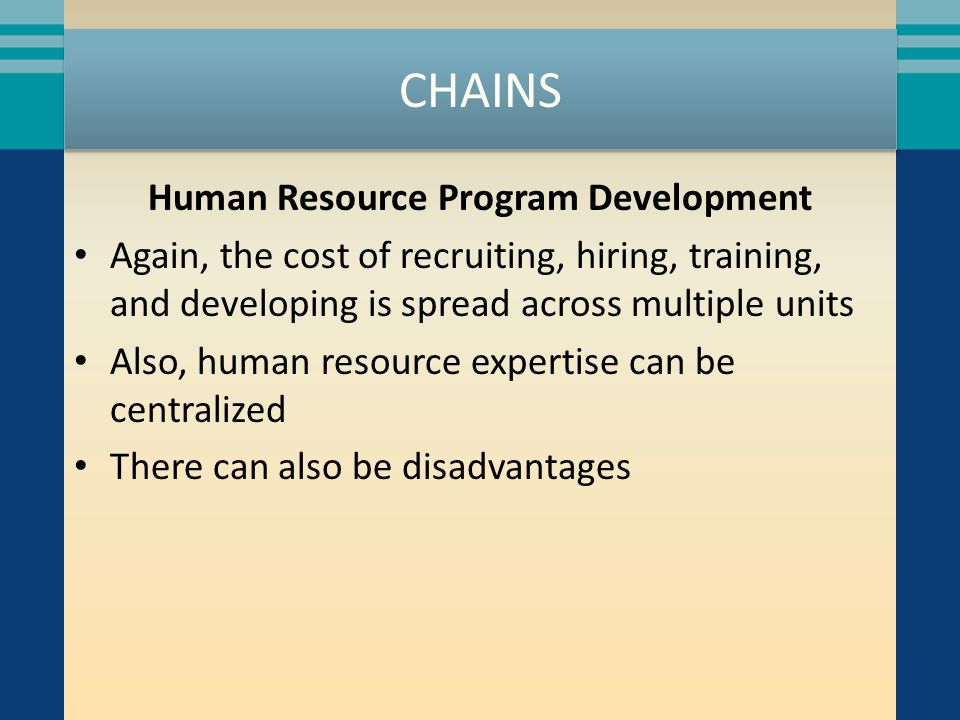 CHAINS Human Resource Program Development Again, the cost of recruiting, hiring, training, and developing is spread across multiple units Also, human resource expertise can be centralized There can also be disadvantages