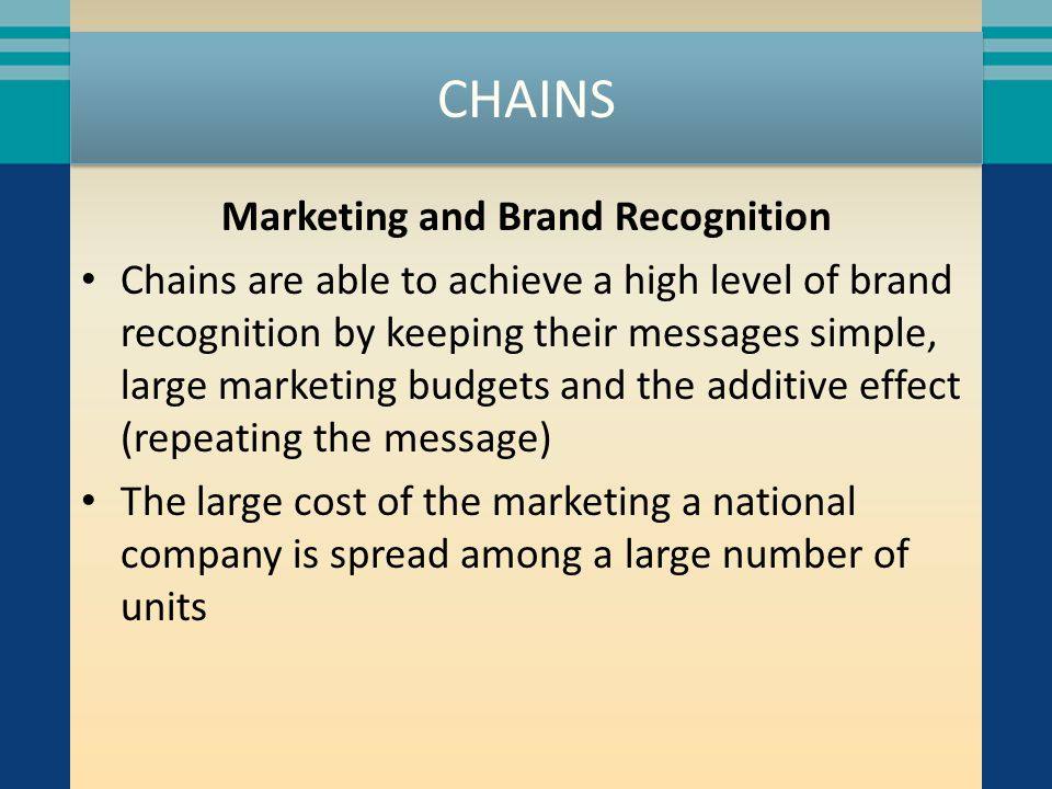 CHAINS Marketing and Brand Recognition Chains are able to achieve a high level of brand recognition by keeping their messages simple, large marketing budgets and the additive effect (repeating the message) The large cost of the marketing a national company is spread among a large number of units