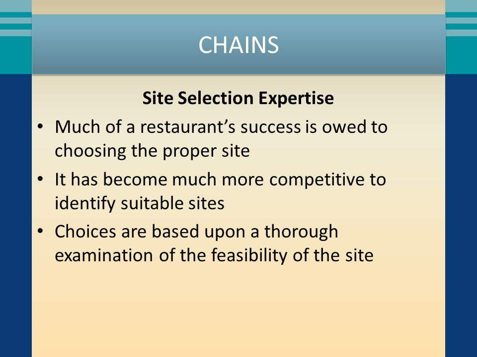 CHAINS Site Selection Expertise Much of a restaurants success is owed to choosing the proper site It has become much more competitive to identify suitable sites Choices are based upon a thorough examination of the feasibility of the site