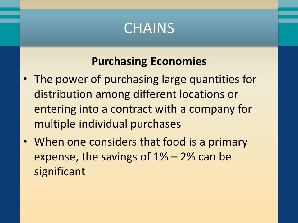 CHAINS Purchasing Economies The power of purchasing large quantities for distribution among different locations or entering into a contract with a company for multiple individual purchases When one considers that food is a primary expense, the savings of 1% – 2% can be significant
