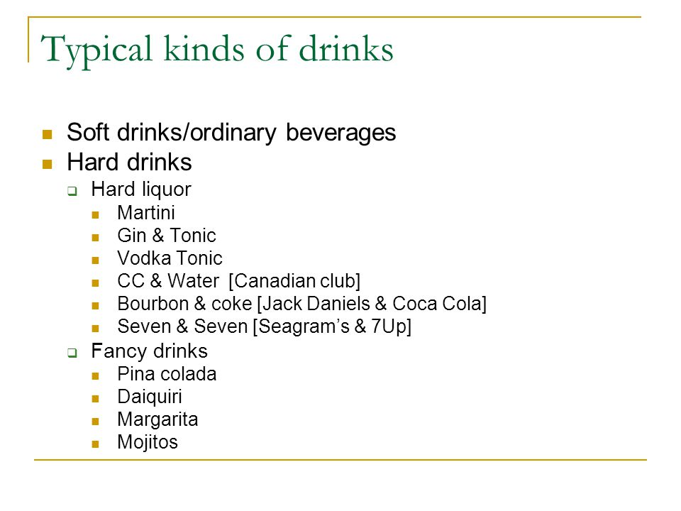 Typical kinds of drinks Soft drinks/ordinary beverages Hard drinks Hard liquor Martini Gin & Tonic Vodka Tonic CC & Water [Canadian club] Bourbon & coke [Jack Daniels & Coca Cola] Seven & Seven [Seagrams & 7Up] Fancy drinks Pina colada Daiquiri Margarita Mojitos