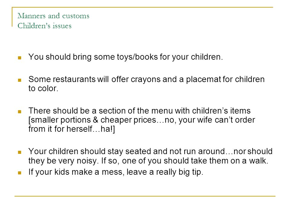 Manners and customs Childrens issues You should bring some toys/books for your children.