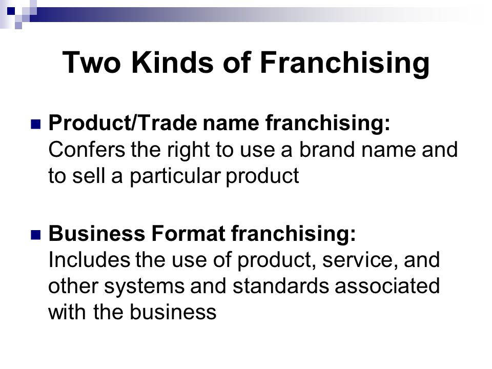 Two Kinds of Franchising Product/Trade name franchising: Confers the right to use a brand name and to sell a particular product Business Format franchising: Includes the use of product, service, and other systems and standards associated with the business