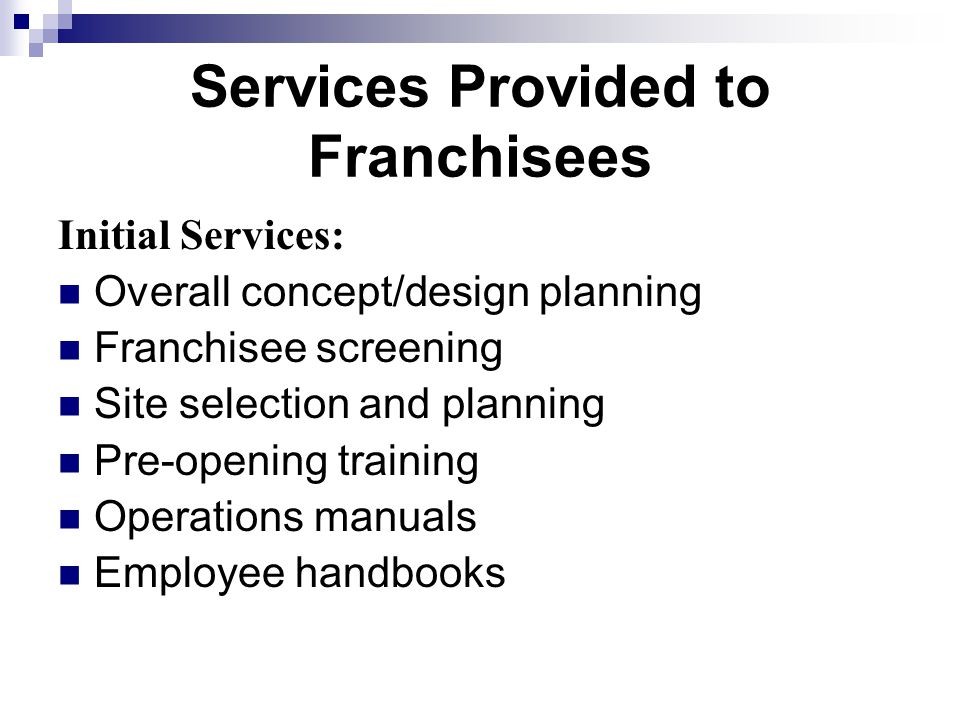 Services Provided to Franchisees Initial Services: Overall concept/design planning Franchisee screening Site selection and planning Pre-opening training Operations manuals Employee handbooks