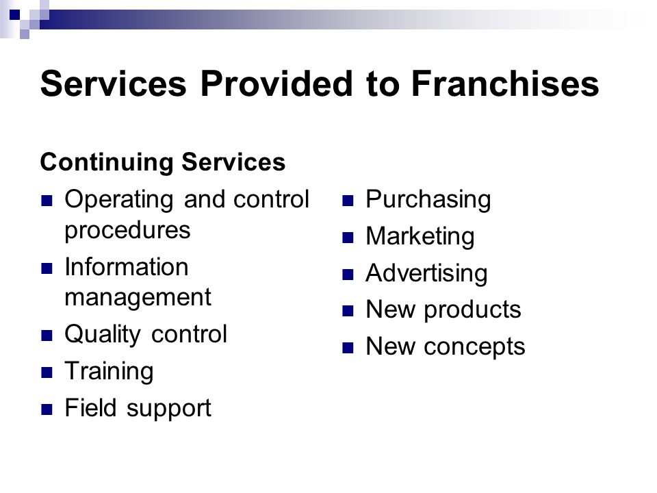 Services Provided to Franchises Continuing Services Operating and control procedures Information management Quality control Training Field support Pur