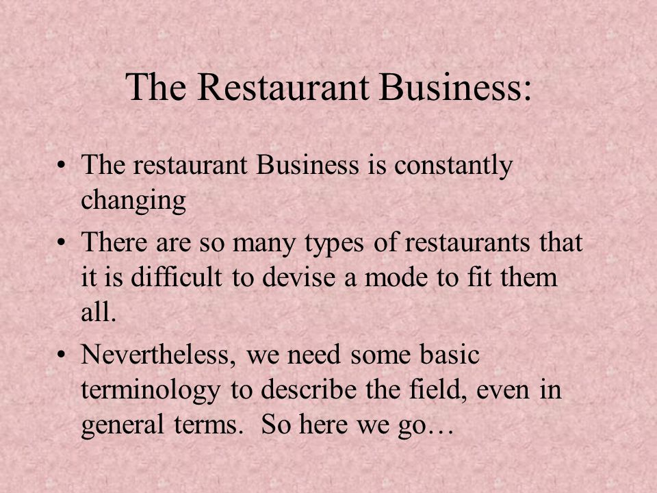 The Restaurant Business: The restaurant Business is constantly changing There are so many types of restaurants that it is difficult to devise a mode to fit them all.