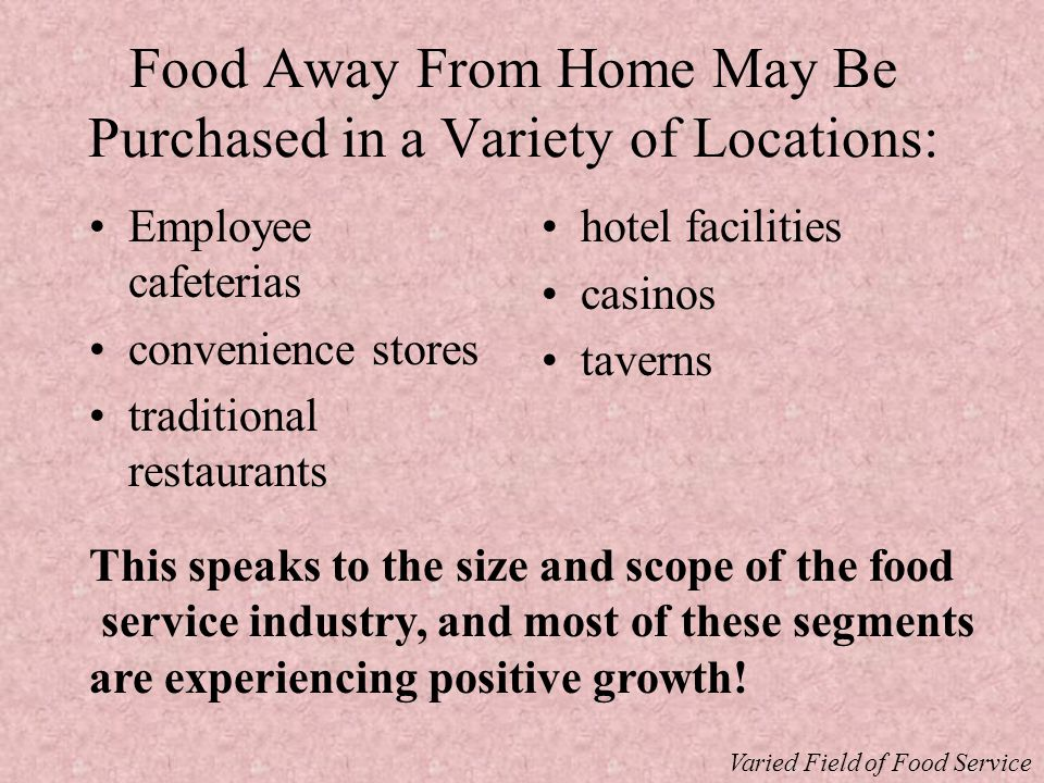 Food Away From Home May Be Purchased in a Variety of Locations: Employee cafeterias convenience stores traditional restaurants hotel facilities casinos taverns This speaks to the size and scope of the food service industry, and most of these segments are experiencing positive growth.