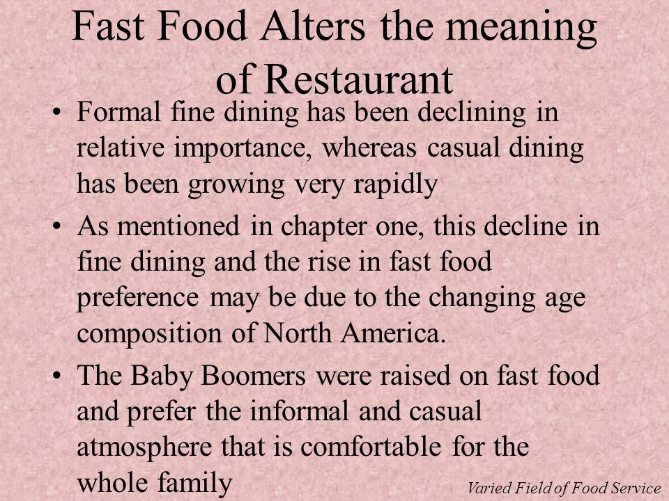 Fast Food Alters the meaning of Restaurant Formal fine dining has been declining in relative importance, whereas casual dining has been growing very rapidly As mentioned in chapter one, this decline in fine dining and the rise in fast food preference may be due to the changing age composition of North America.