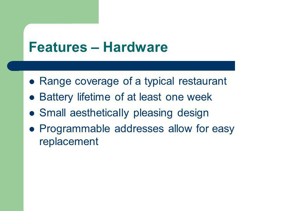 Features – Hardware Range coverage of a typical restaurant Battery lifetime of at least one week Small aesthetically pleasing design Programmable addresses allow for easy replacement