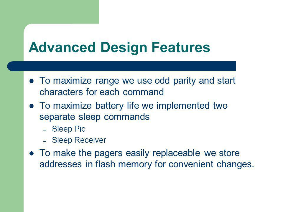 Advanced Design Features To maximize range we use odd parity and start characters for each command To maximize battery life we implemented two separate sleep commands – Sleep Pic – Sleep Receiver To make the pagers easily replaceable we store addresses in flash memory for convenient changes.