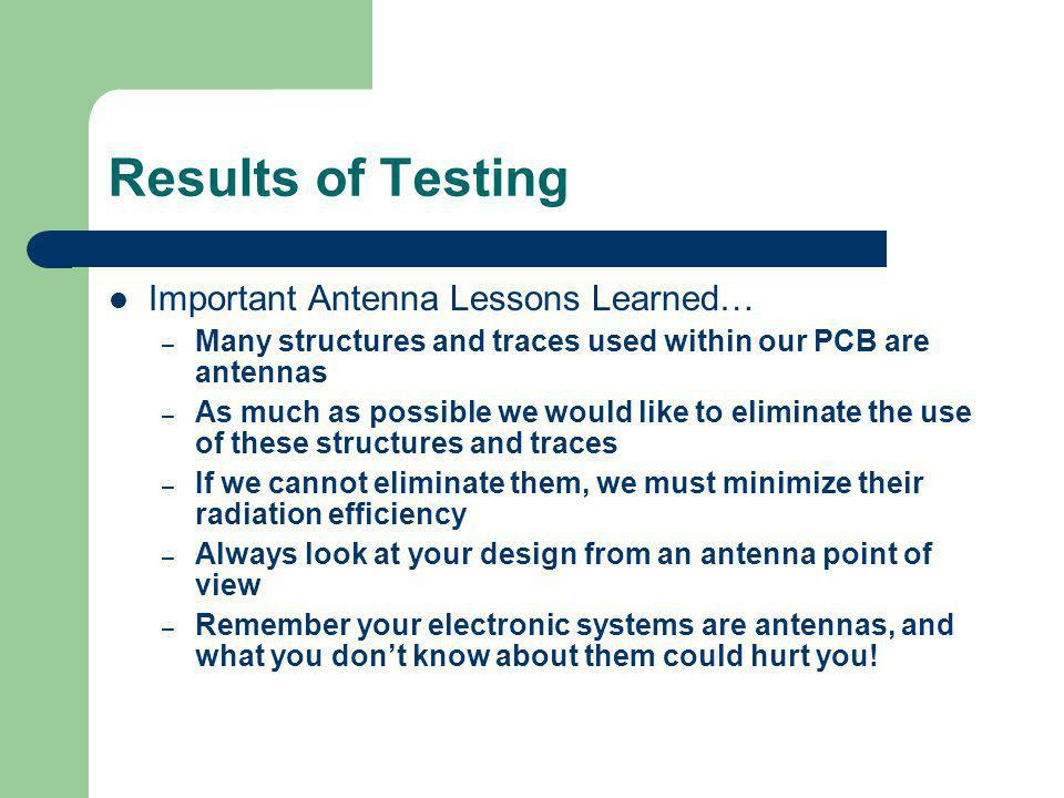 Results of Testing Important Antenna Lessons Learned… – Many structures and traces used within our PCB are antennas – As much as possible we would like to eliminate the use of these structures and traces – If we cannot eliminate them, we must minimize their radiation efficiency – Always look at your design from an antenna point of view – Remember your electronic systems are antennas, and what you dont know about them could hurt you!