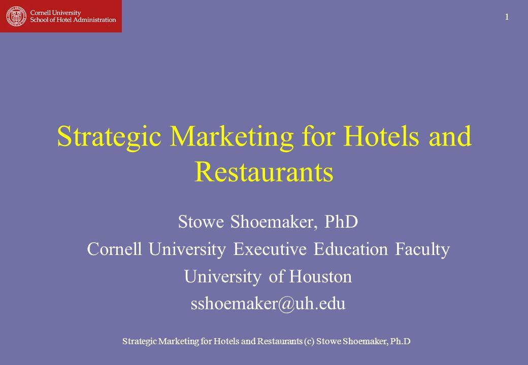Strategic Marketing for Hotels and Restaurants (c) Stowe Shoemaker, Ph.D 1 Strategic Marketing for Hotels and Restaurants Stowe Shoemaker, PhD Cornell