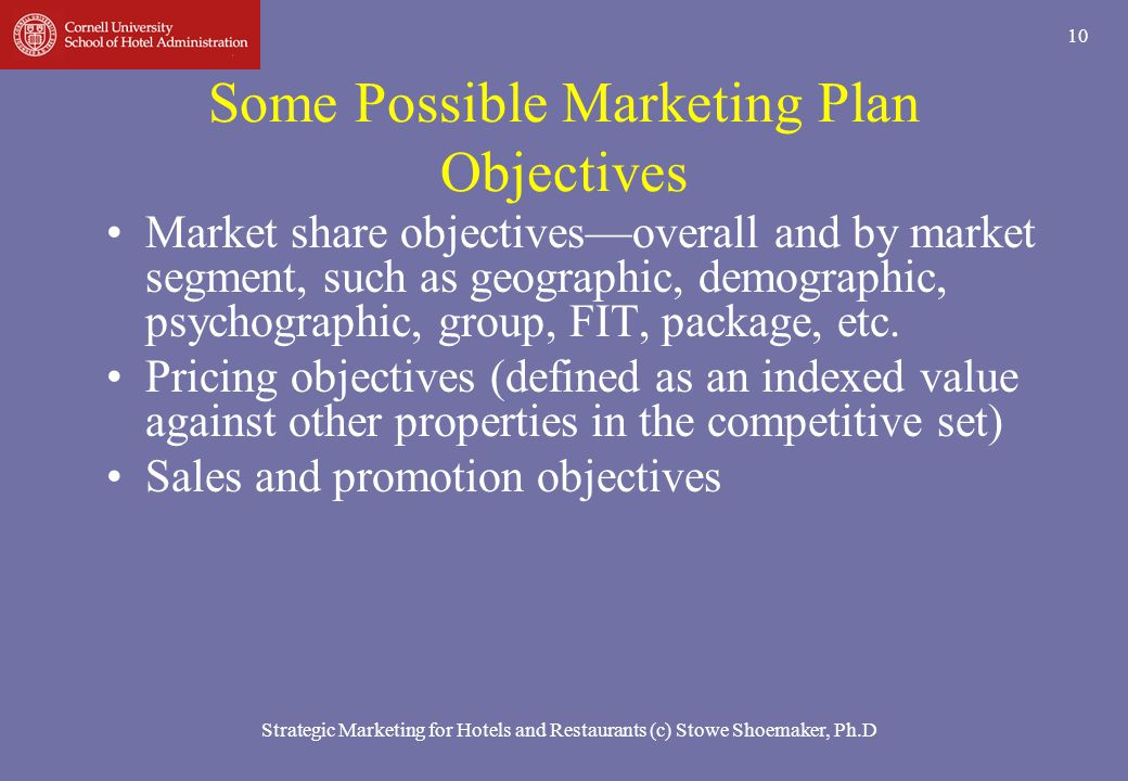 Strategic Marketing for Hotels and Restaurants (c) Stowe Shoemaker, Ph.D 10 Some Possible Marketing Plan Objectives Market share objectivesoverall and