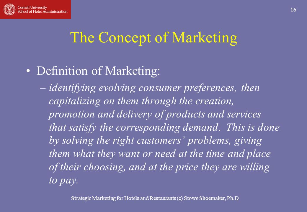 16 The Concept of Marketing Definition of Marketing: –identifying evolving consumer preferences, then capitalizing on them through the creation, promo