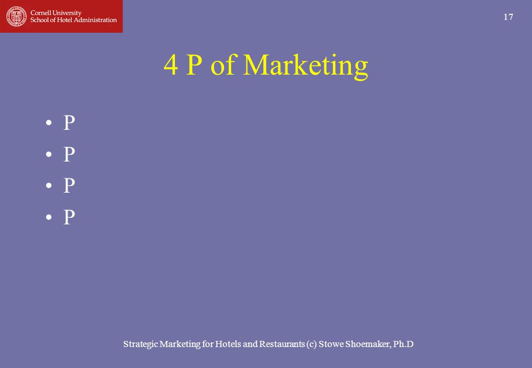 Strategic Marketing for Hotels and Restaurants (c) Stowe Shoemaker, Ph.D 17 4 P of Marketing P