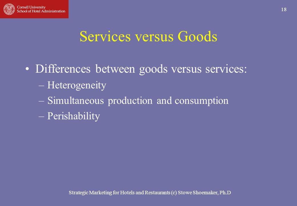Strategic Marketing for Hotels and Restaurants (c) Stowe Shoemaker, Ph.D 18 Services versus Goods Differences between goods versus services: –Heteroge