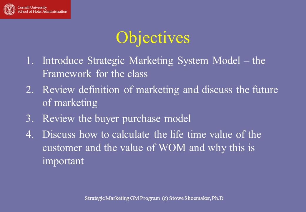 Strategic Marketing for Hotels and Restaurants (c) Stowe Shoemaker, Ph.D 3 Objectives 5.Discuss market positioning 6.Discuss a framework for developing a marketing plan 7.Review communication strategies