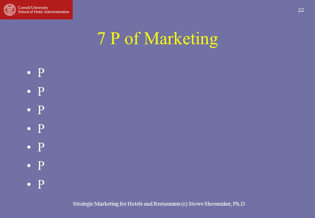 Strategic Marketing for Hotels and Restaurants (c) Stowe Shoemaker, Ph.D 22 7 P of Marketing P