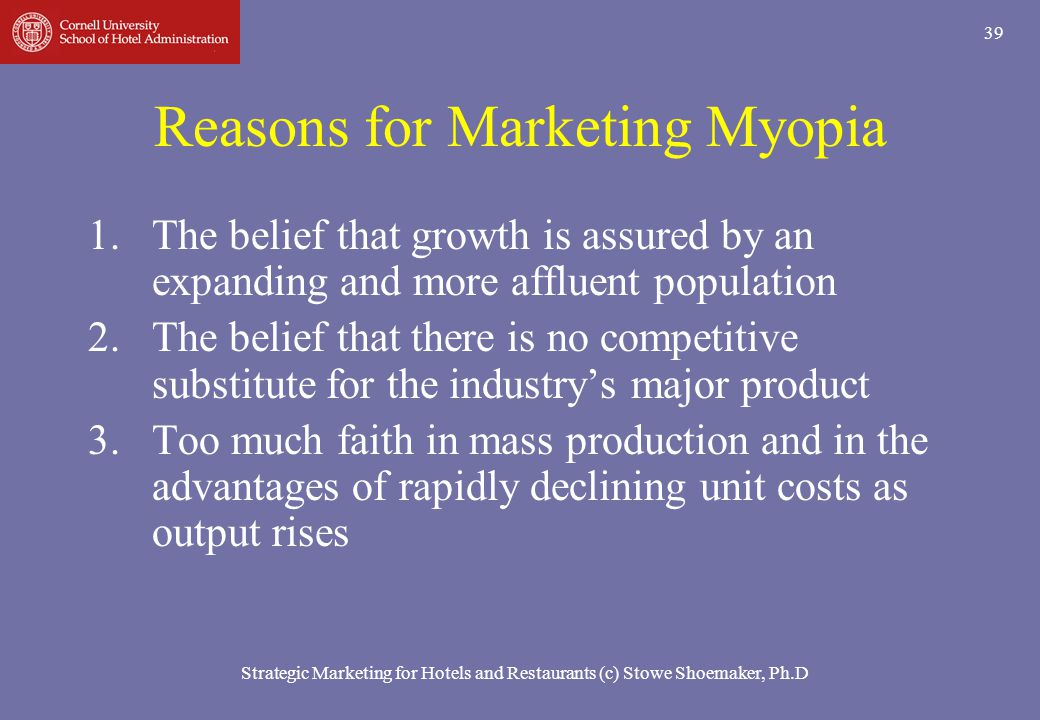 Strategic Marketing for Hotels and Restaurants (c) Stowe Shoemaker, Ph.D 39 Reasons for Marketing Myopia 1.The belief that growth is assured by an exp