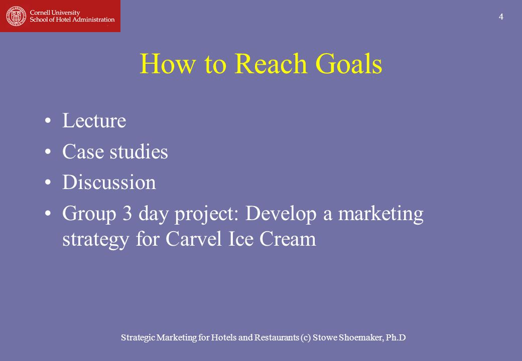 Strategic Marketing for Hotels and Restaurants (c) Stowe Shoemaker, Ph.D 4 How to Reach Goals Lecture Case studies Discussion Group 3 day project: Dev