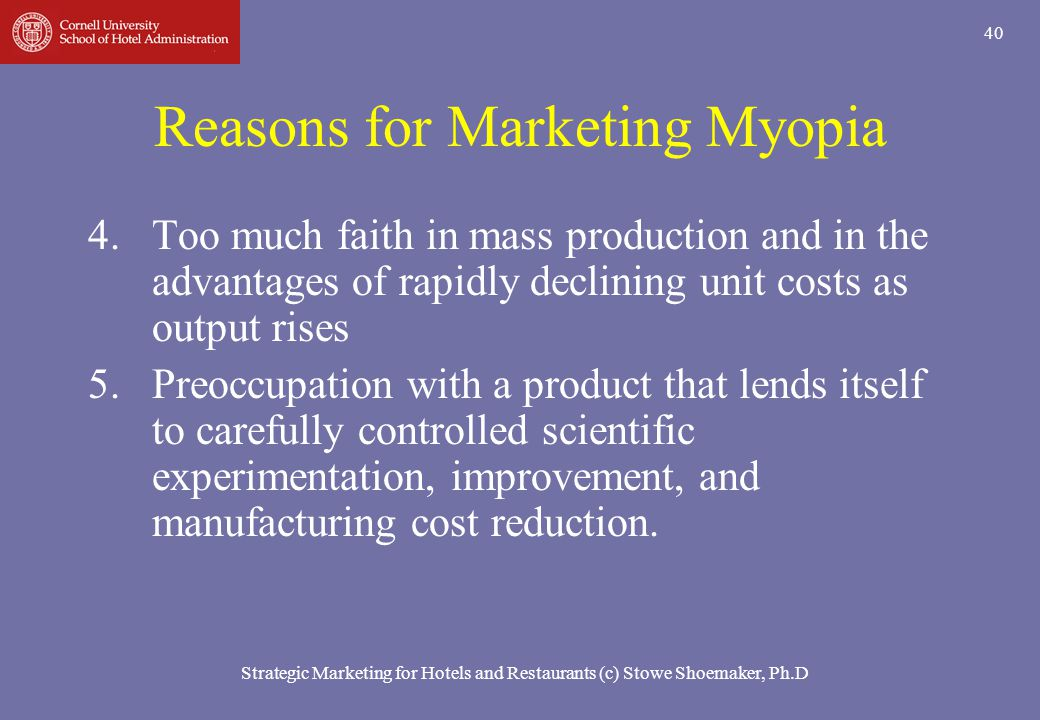 Strategic Marketing for Hotels and Restaurants (c) Stowe Shoemaker, Ph.D 40 Reasons for Marketing Myopia 4.Too much faith in mass production and in th
